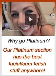 Our Platinum section has the best facial/cum fetish stuff anywhere!